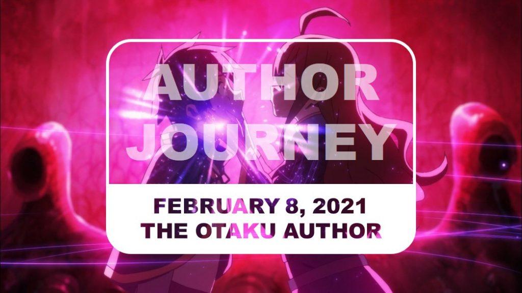 The Otaku Author Journey February 8 2021